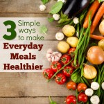 3 Simple Ways to Make Everyday Meals Healthier